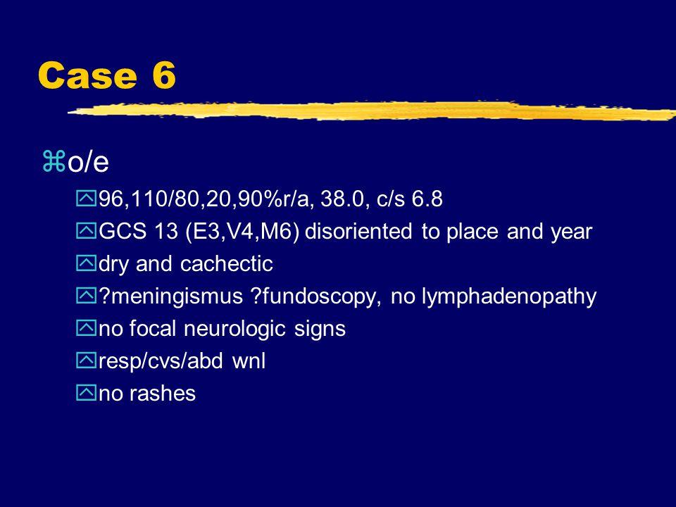 Case 6 zo/e y96,110/80,20,90%r/a, 38.0, c/s 6.8 yGCS 13 (E3,V4,M6) disoriented to place and year ydry and cachectic y?meningismus ?fundoscopy, no lymphadenopathy yno focal neurologic signs yresp/cvs/abd wnl yno rashes