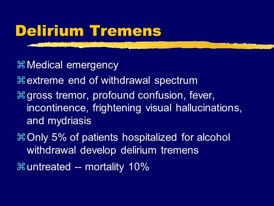 Delirium Tremens zMedical emergency zextreme end of withdrawal spectrum zgross tremor, profound confusion, fever, incontinence, frightening visual hallucinations, and mydriasis zOnly 5% of patients hospitalized for alcohol withdrawal develop delirium tremens zuntreated -- mortality 10%