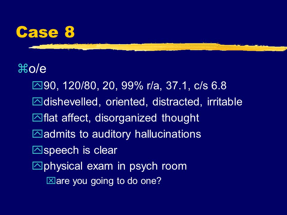 Case 8 zo/e y90, 120/80, 20, 99% r/a, 37.1, c/s 6.8 ydishevelled, oriented, distracted, irritable yflat affect, disorganized thought yadmits to auditory hallucinations yspeech is clear yphysical exam in psych room xare you going to do one