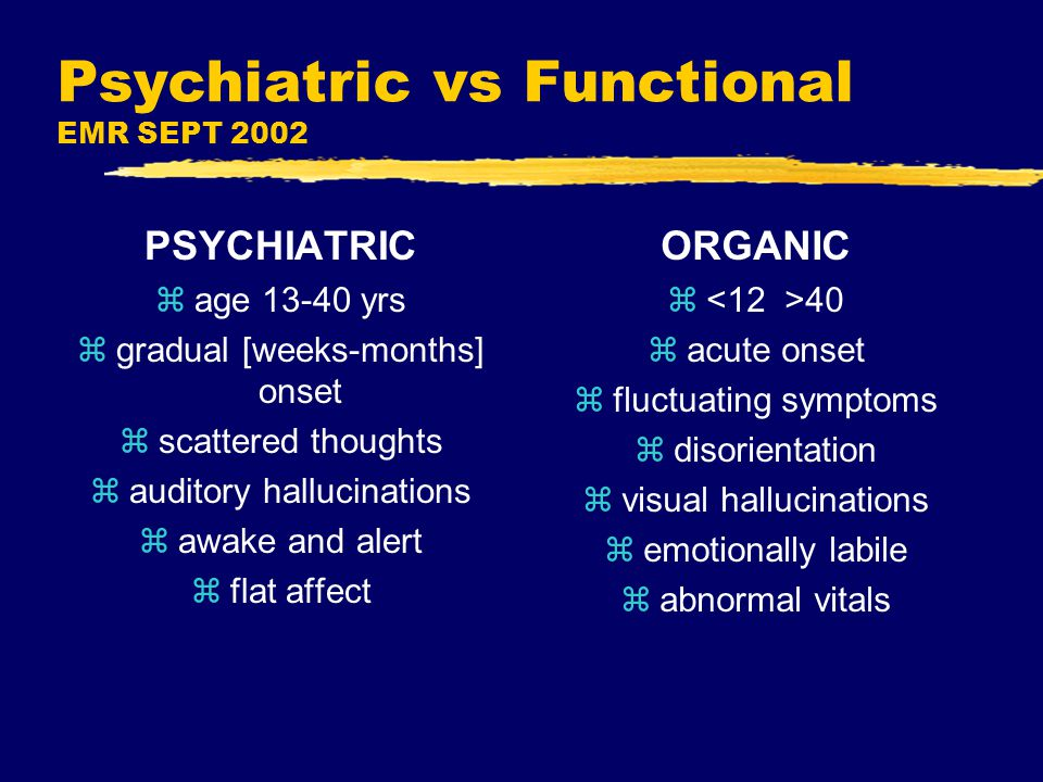 Psychiatric vs Functional EMR SEPT 2002 PSYCHIATRIC zage 13-40 yrs zgradual [weeks-months] onset zscattered thoughts zauditory hallucinations zawake and alert zflat affect ORGANIC z 40 zacute onset zfluctuating symptoms zdisorientation zvisual hallucinations zemotionally labile zabnormal vitals