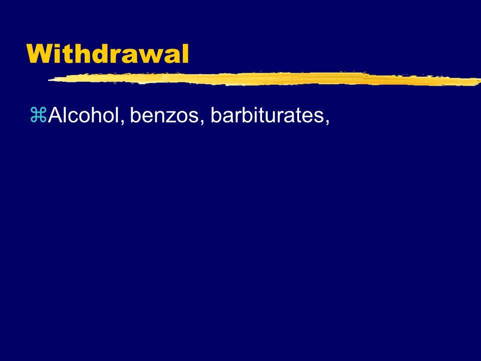 Withdrawal zAlcohol, benzos, barbiturates,