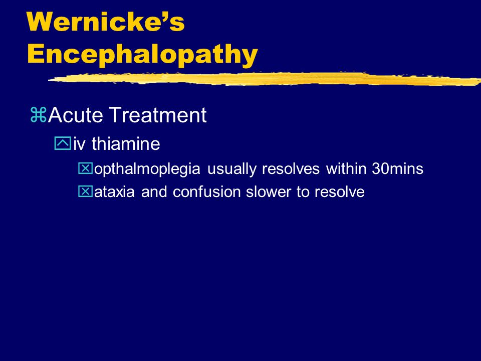 Wernicke's Encephalopathy zAcute Treatment yiv thiamine xopthalmoplegia usually resolves within 30mins xataxia and confusion slower to resolve
