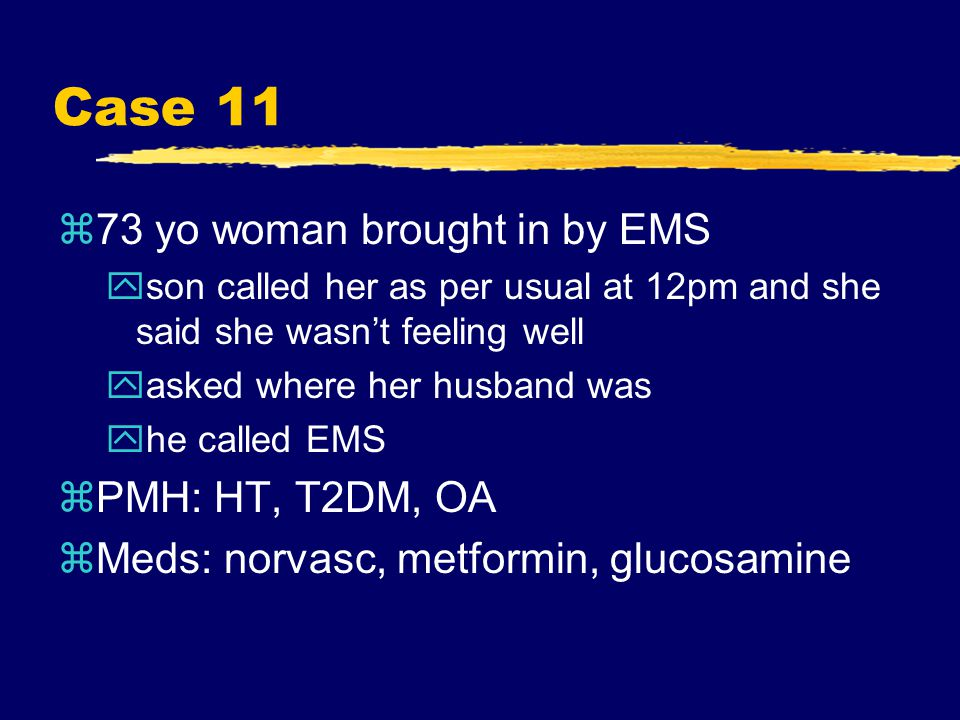 Case 11 z73 yo woman brought in by EMS yson called her as per usual at 12pm and she said she wasn't feeling well yasked where her husband was yhe called EMS zPMH: HT, T2DM, OA zMeds: norvasc, metformin, glucosamine