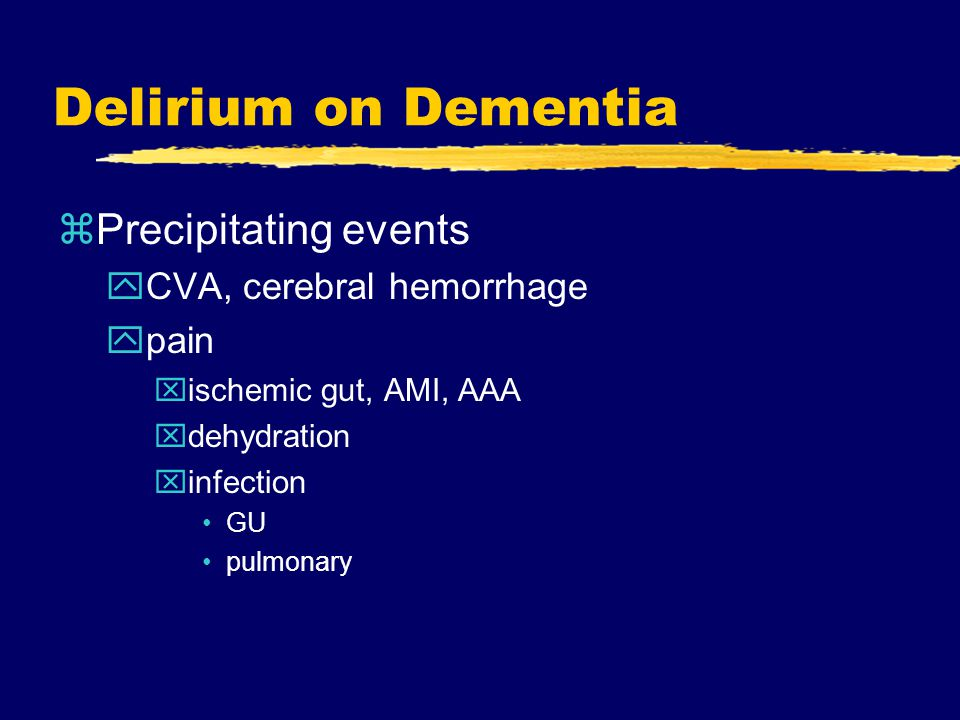 Delirium on Dementia zPrecipitating events yCVA, cerebral hemorrhage ypain xischemic gut, AMI, AAA xdehydration xinfection GU pulmonary
