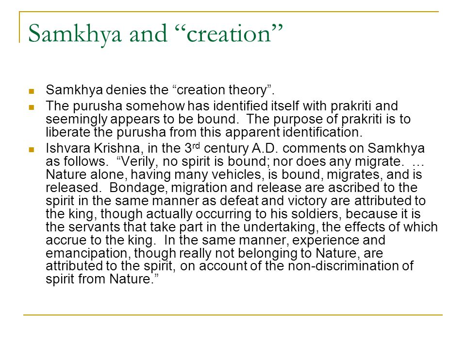 "Samkhya and ""creation"" Samkhya denies the ""creation theory"". The purusha somehow has identified itself with prakriti and seemingly appears to be bound"