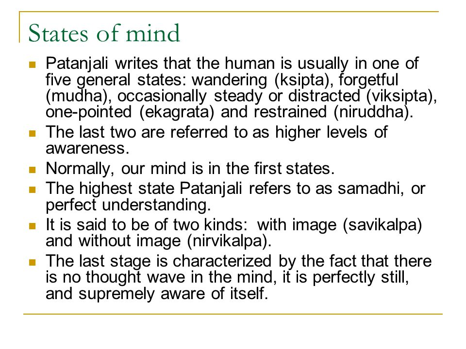 States of mind Patanjali writes that the human is usually in one of five general states: wandering (ksipta), forgetful (mudha), occasionally steady or