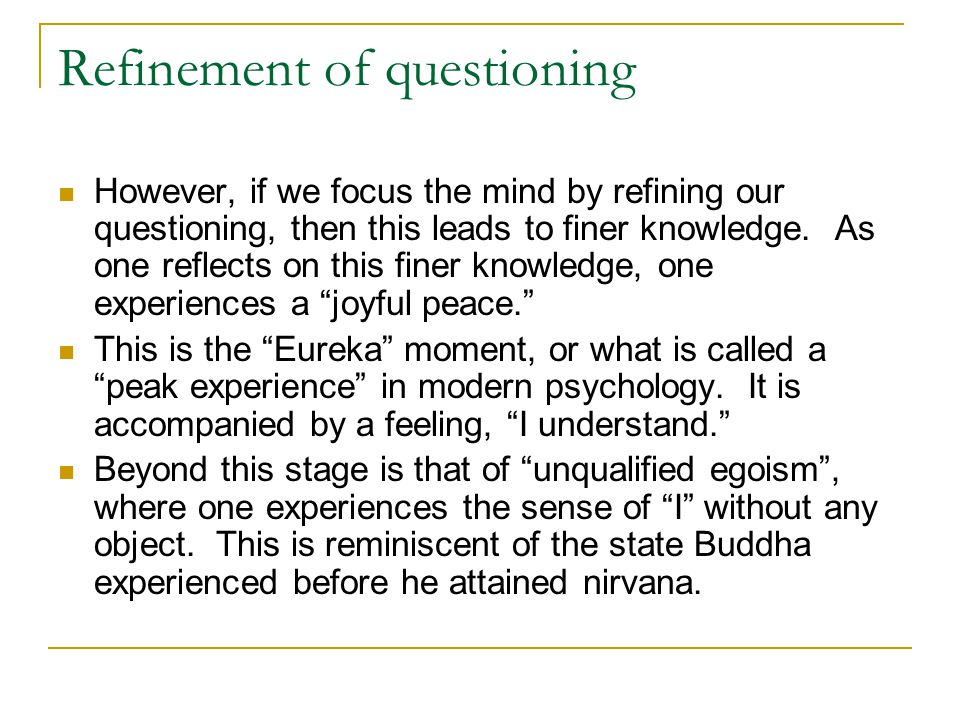 Refinement of questioning However, if we focus the mind by refining our questioning, then this leads to finer knowledge. As one reflects on this finer