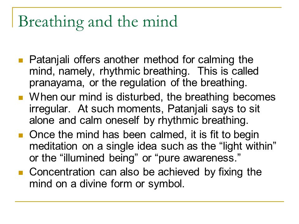 Breathing and the mind Patanjali offers another method for calming the mind, namely, rhythmic breathing. This is called pranayama, or the regulation o