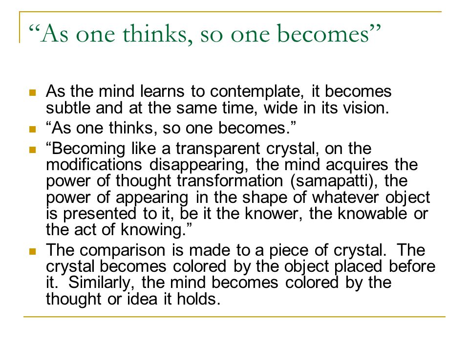 """As one thinks, so one becomes"" As the mind learns to contemplate, it becomes subtle and at the same time, wide in its vision. ""As one thinks, so one"