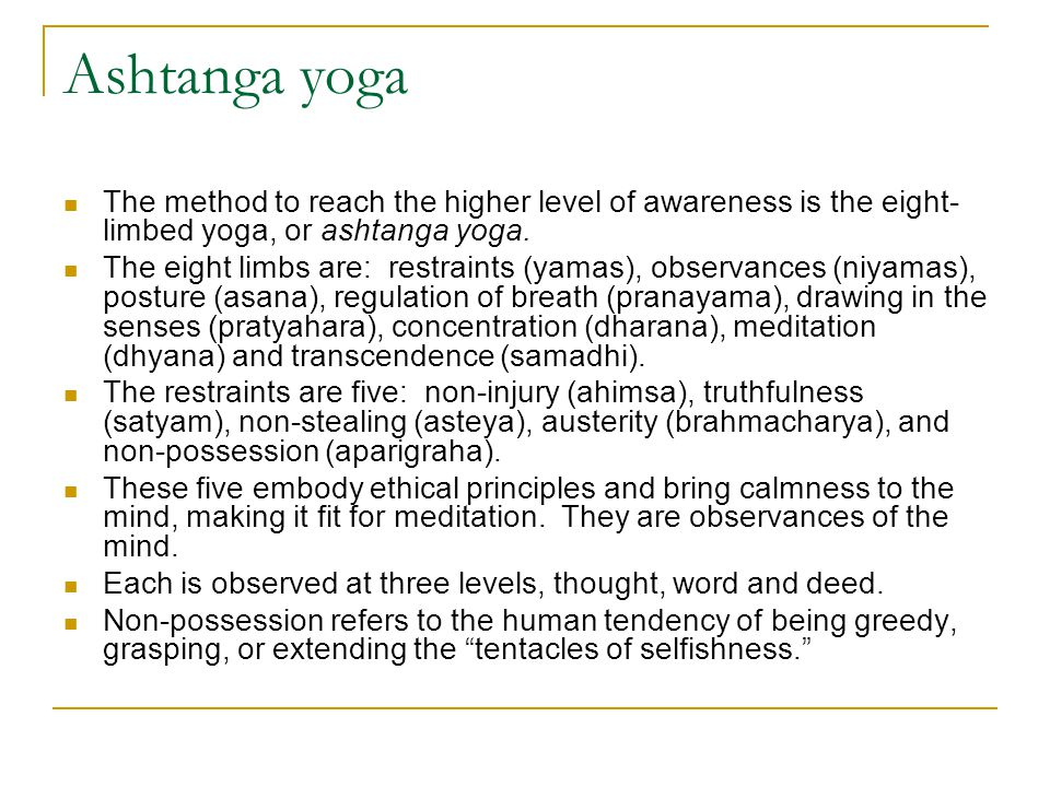Ashtanga yoga The method to reach the higher level of awareness is the eight- limbed yoga, or ashtanga yoga. The eight limbs are: restraints (yamas),