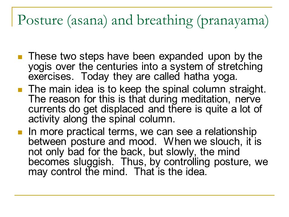 Posture (asana) and breathing (pranayama) These two steps have been expanded upon by the yogis over the centuries into a system of stretching exercise