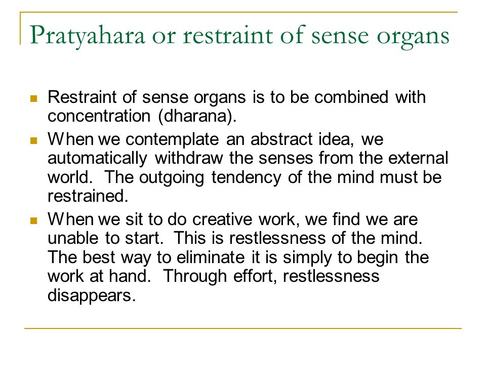 Pratyahara or restraint of sense organs Restraint of sense organs is to be combined with concentration (dharana). When we contemplate an abstract idea