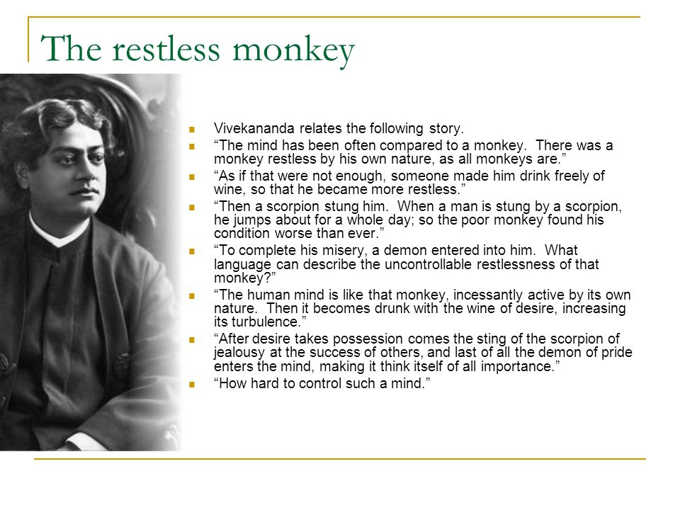 "The restless monkey Vivekananda relates the following story. ""The mind has been often compared to a monkey. There was a monkey restless by his own nat"