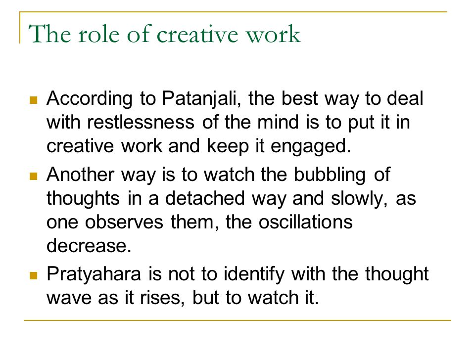The role of creative work According to Patanjali, the best way to deal with restlessness of the mind is to put it in creative work and keep it engaged