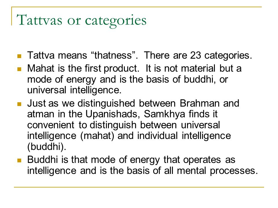 "Tattvas or categories Tattva means ""thatness"". There are 23 categories. Mahat is the first product. It is not material but a mode of energy and is the"