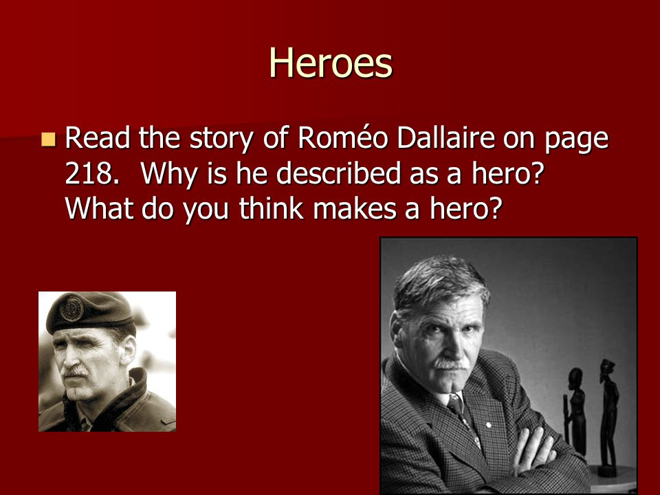 Heroes Read the story of Roméo Dallaire on page 218. Why is he described as a hero? What do you think makes a hero? Read the story of Roméo Dallaire o