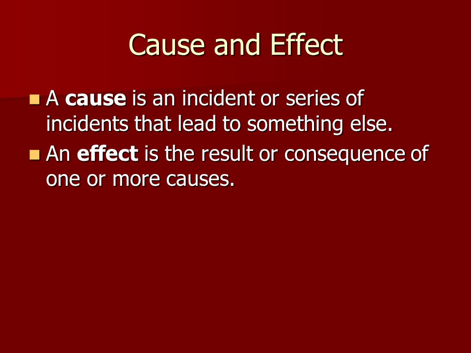 Cause and Effect A cause is an incident or series of incidents that lead to something else. A cause is an incident or series of incidents that lead to