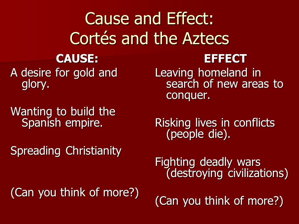 Cause and Effect: Cortés and the Aztecs CAUSE: A desire for gold and glory. Wanting to build the Spanish empire. Spreading Christianity (Can you think