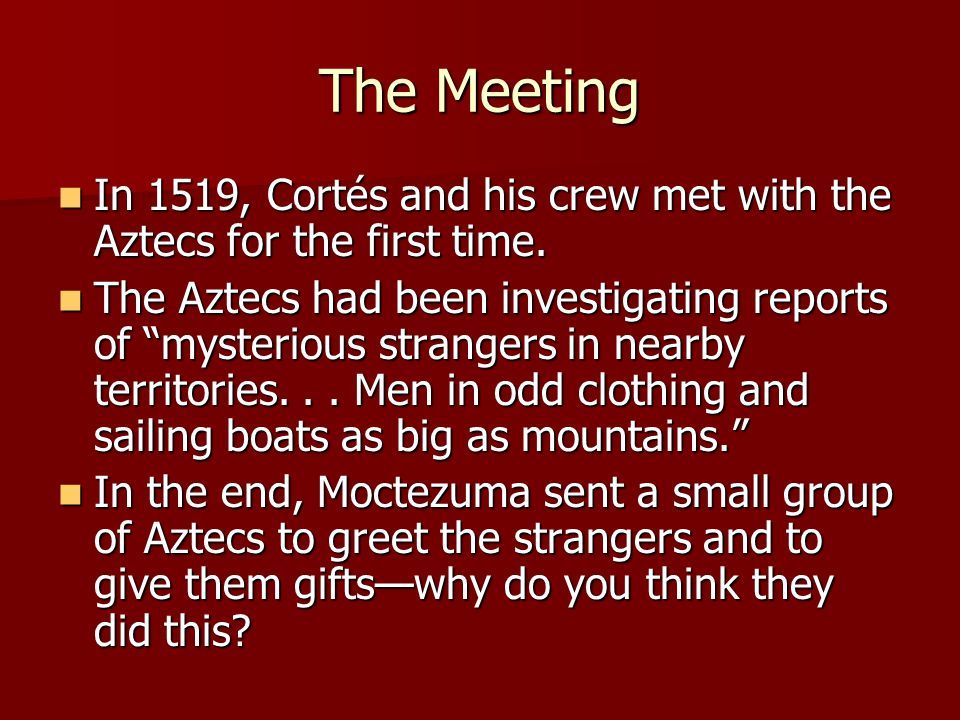 The Meeting In 1519, Cortés and his crew met with the Aztecs for the first time. In 1519, Cortés and his crew met with the Aztecs for the first time.