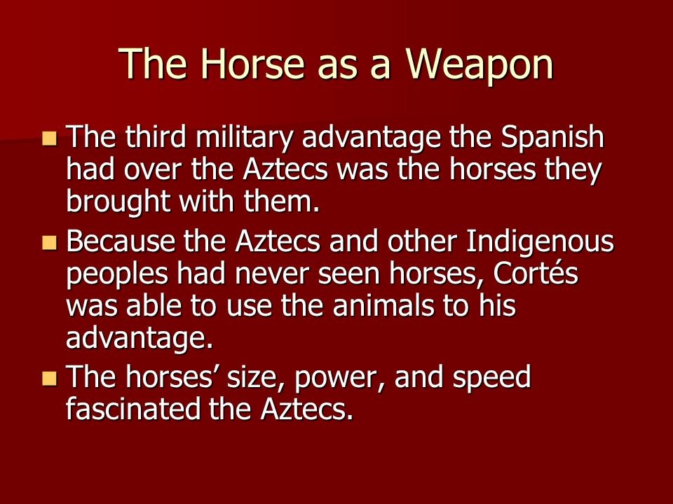 The Horse as a Weapon The third military advantage the Spanish had over the Aztecs was the horses they brought with them. The third military advantage