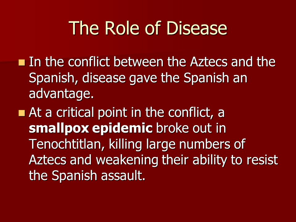 The Role of Disease In the conflict between the Aztecs and the Spanish, disease gave the Spanish an advantage. In the conflict between the Aztecs and