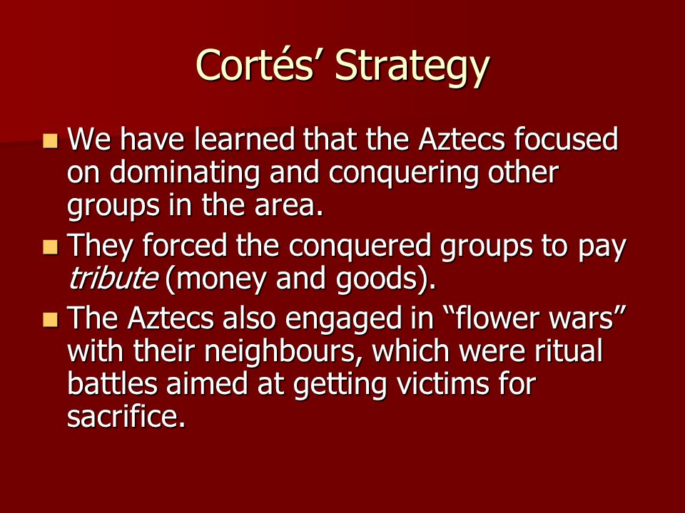 Cortés' Strategy We have learned that the Aztecs focused on dominating and conquering other groups in the area. We have learned that the Aztecs focuse