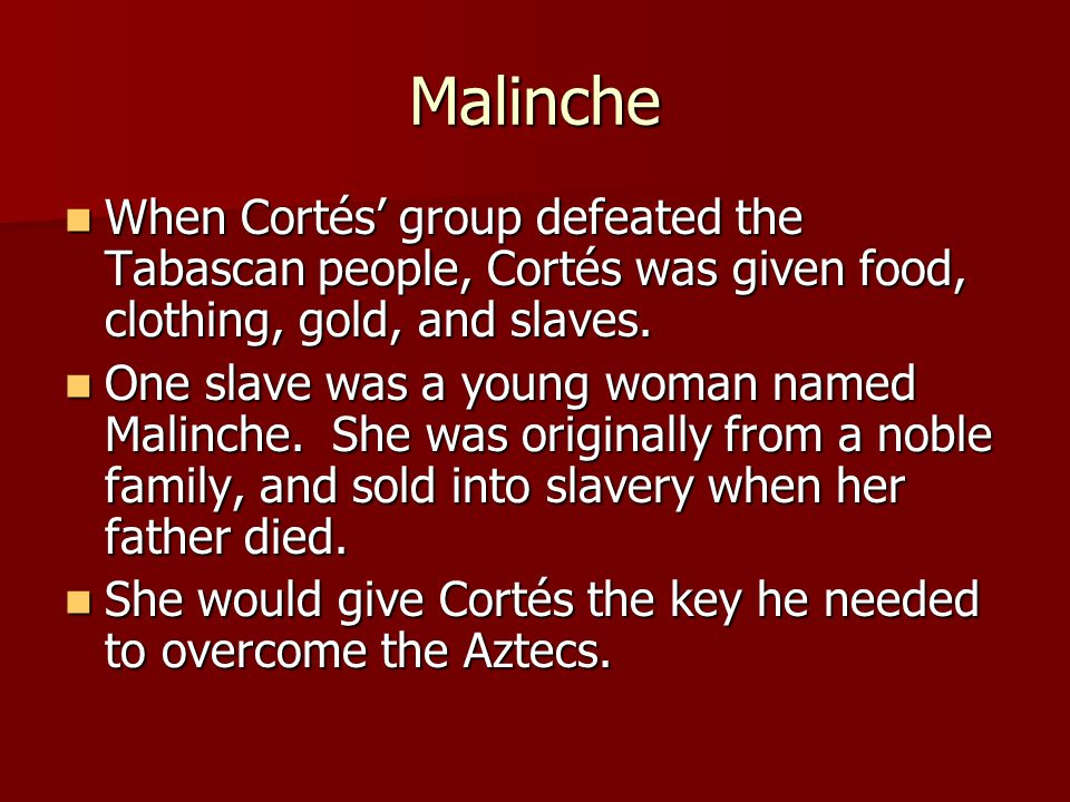 Malinche When Cortés' group defeated the Tabascan people, Cortés was given food, clothing, gold, and slaves. When Cortés' group defeated the Tabascan