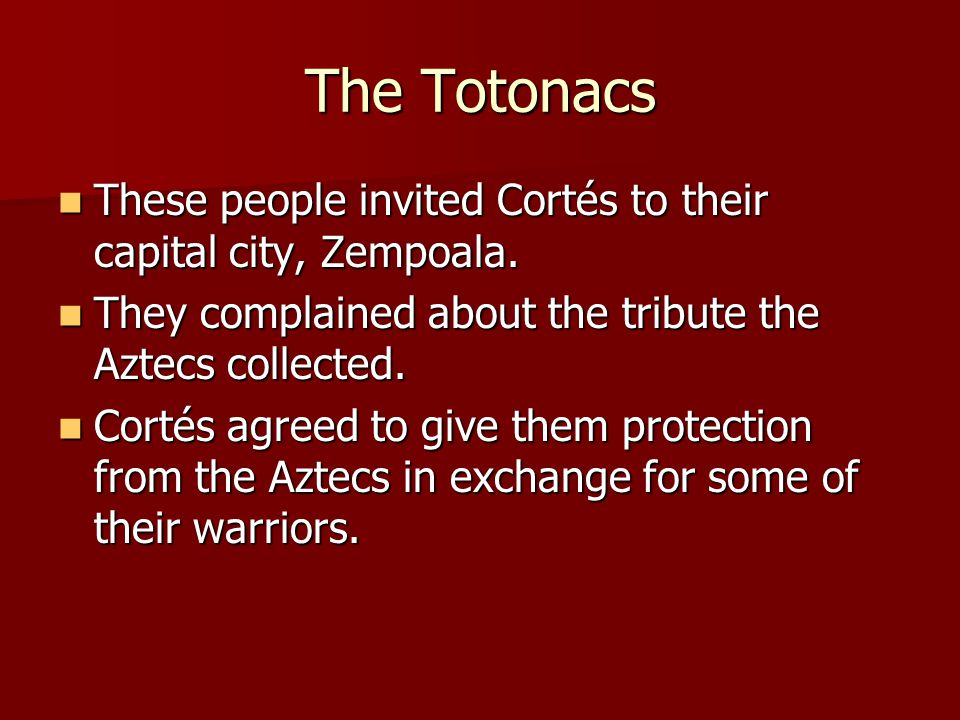 The Totonacs These people invited Cortés to their capital city, Zempoala. These people invited Cortés to their capital city, Zempoala. They complained