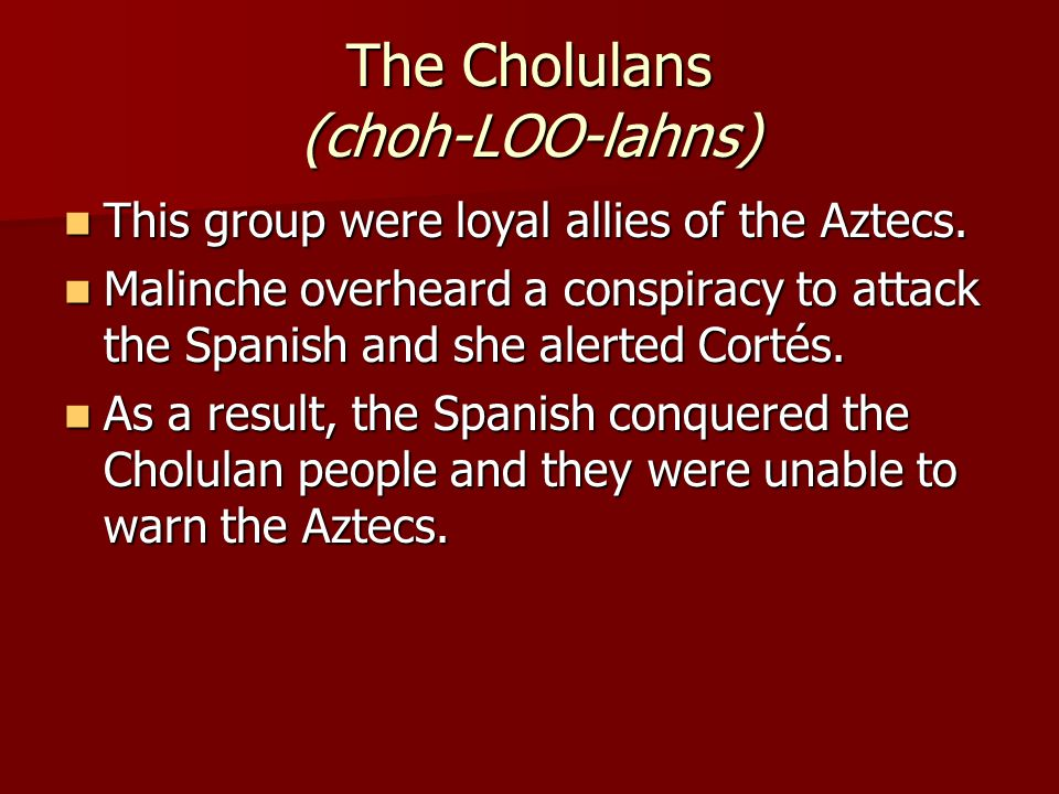 The Cholulans (choh-LOO-lahns) This group were loyal allies of the Aztecs. This group were loyal allies of the Aztecs. Malinche overheard a conspiracy