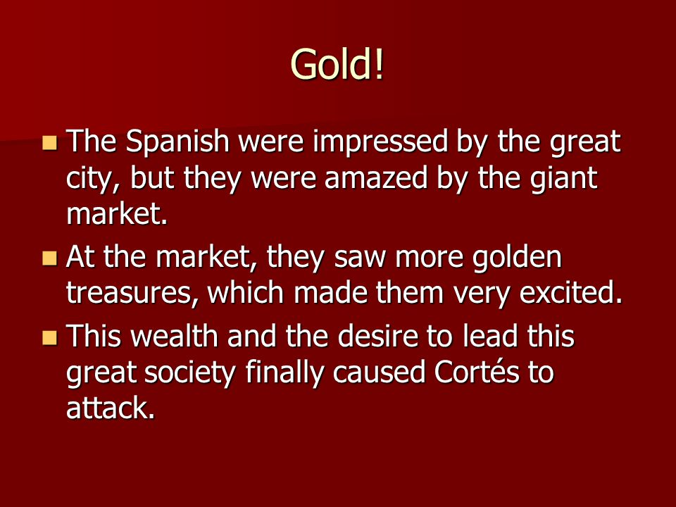 Gold! The Spanish were impressed by the great city, but they were amazed by the giant market. The Spanish were impressed by the great city, but they w