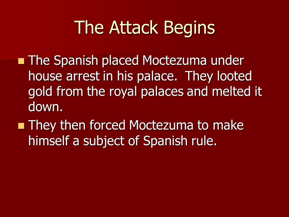 The Attack Begins The Spanish placed Moctezuma under house arrest in his palace. They looted gold from the royal palaces and melted it down. The Spani