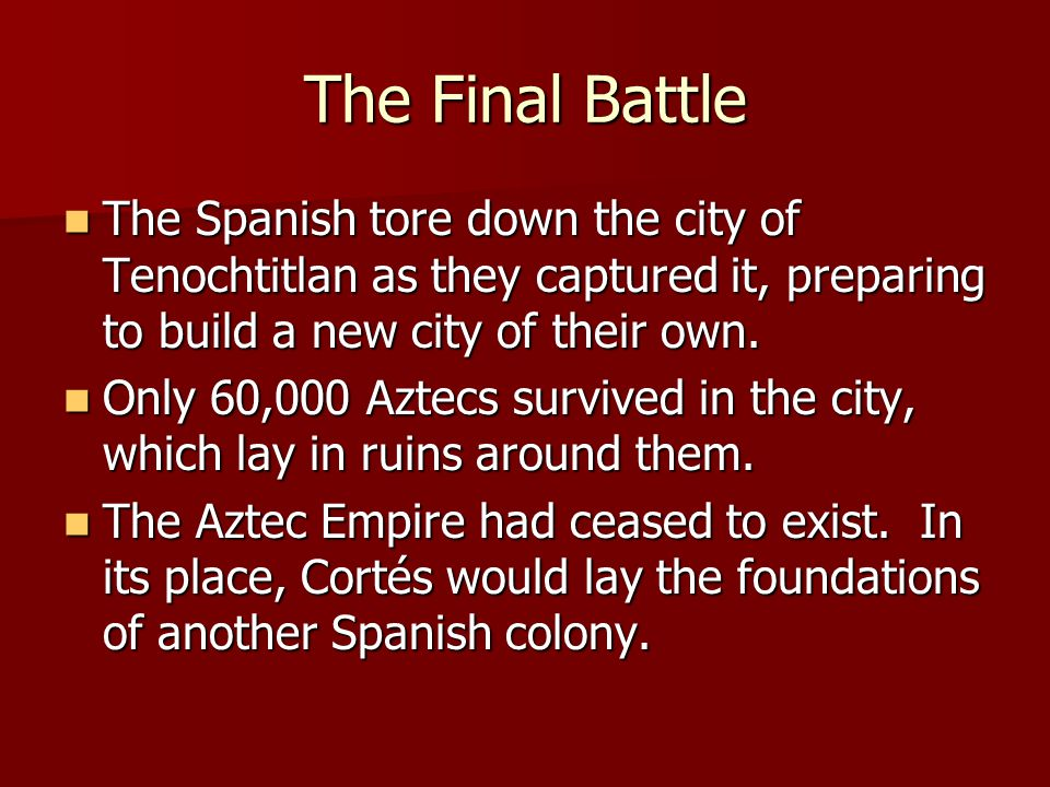 The Final Battle The Spanish tore down the city of Tenochtitlan as they captured it, preparing to build a new city of their own. The Spanish tore down