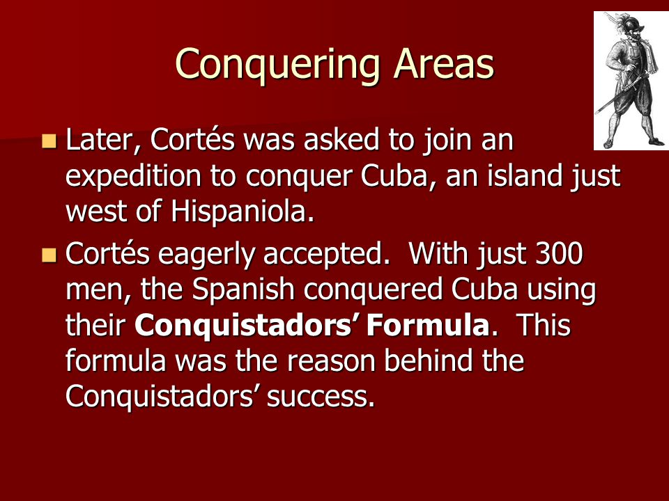 Conquering Areas Later, Cortés was asked to join an expedition to conquer Cuba, an island just west of Hispaniola. Later, Cortés was asked to join an