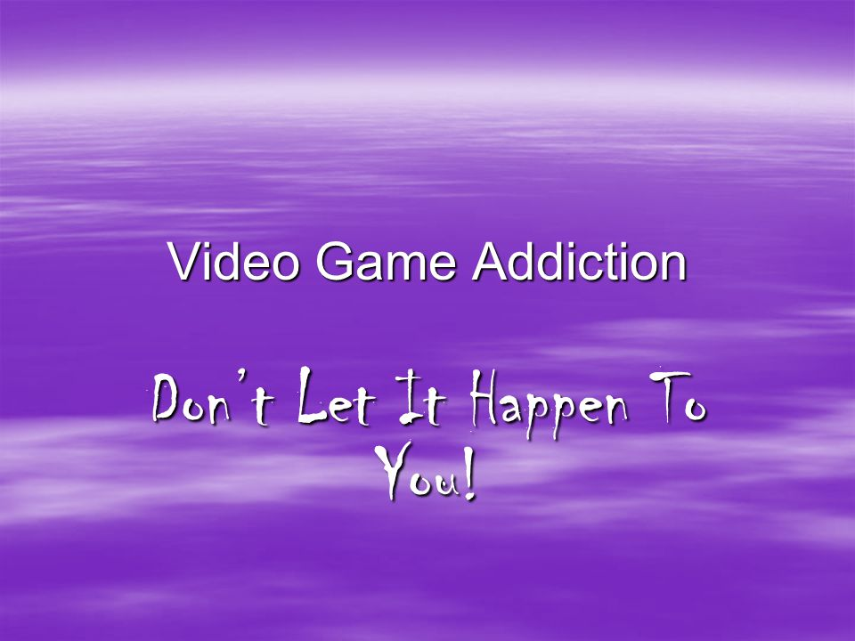 Video Game Addiction Don't Let It Happen To You!