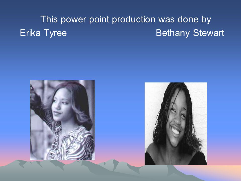This power point production was done by Erika Tyree Bethany Stewart