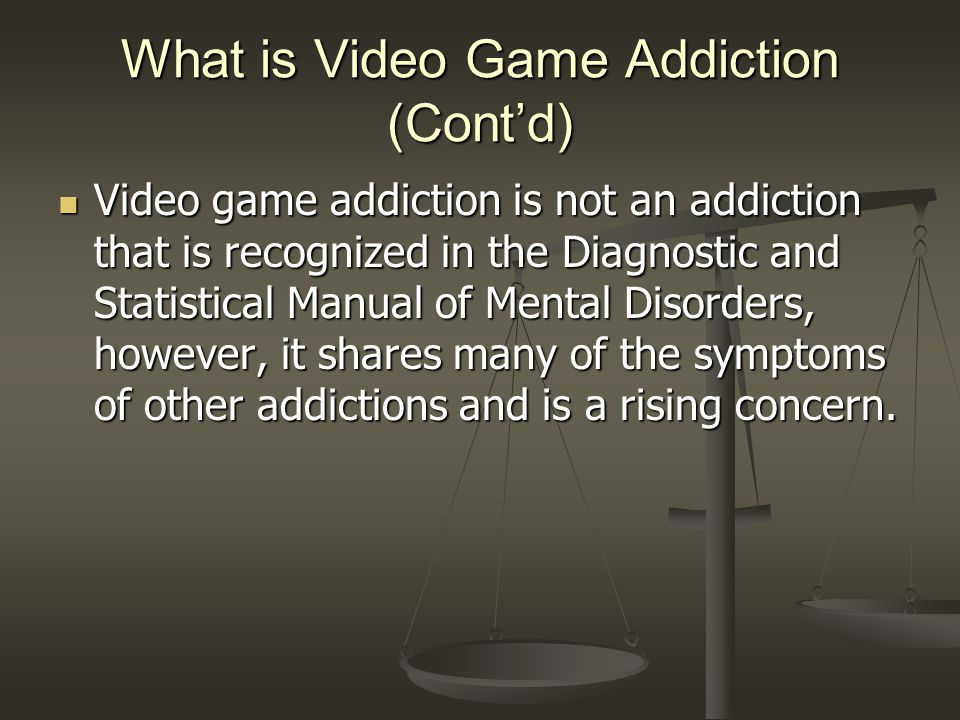 What is Video Game Addiction (Cont'd) Video game addiction is not an addiction that is recognized in the Diagnostic and Statistical Manual of Mental Disorders, however, it shares many of the symptoms of other addictions and is a rising concern.
