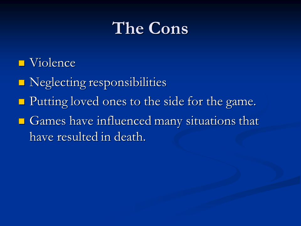 The Cons Violence Violence Neglecting responsibilities Neglecting responsibilities Putting loved ones to the side for the game.