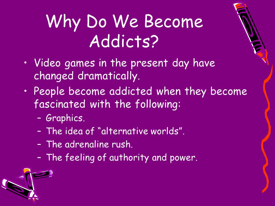 Why Do We Become Addicts. Video games in the present day have changed dramatically.
