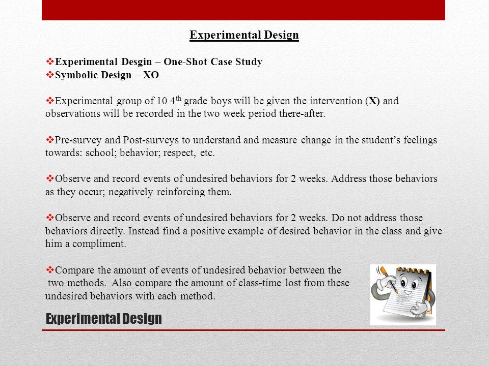 Experimental Design  Experimental Desgin – One-Shot Case Study  Symbolic Design – XO  Experimental group of 10 4 th grade boys will be given the intervention (X) and observations will be recorded in the two week period there-after.