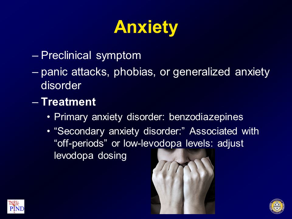 Anxiety –Preclinical symptom –panic attacks, phobias, or generalized anxiety disorder –Treatment Primary anxiety disorder: benzodiazepines Secondary anxiety disorder: Associated with off-periods or low-levodopa levels: adjust levodopa dosing
