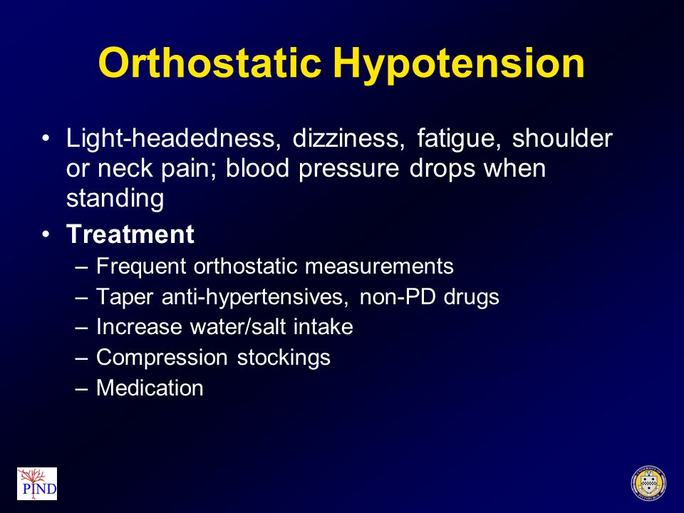 Orthostatic Hypotension Light-headedness, dizziness, fatigue, shoulder or neck pain; blood pressure drops when standing Treatment –Frequent orthostati