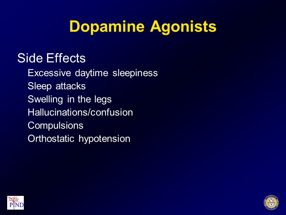 Dopamine Agonists Side Effects Excessive daytime sleepiness Sleep attacks Swelling in the legs Hallucinations/confusion Compulsions Orthostatic hypotension