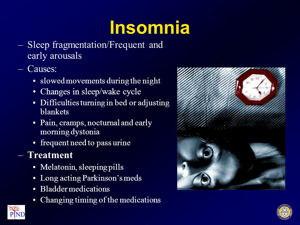 Insomnia –Sleep fragmentation/Frequent and early arousals –Causes: slowed movements during the night Changes in sleep/wake cycle Difficulties turning in bed or adjusting blankets Pain, cramps, nocturnal and early morning dystonia frequent need to pass urine –Treatment Melatonin, sleeping pills Long acting Parkinson's meds Bladder medications Changing timing of the medications