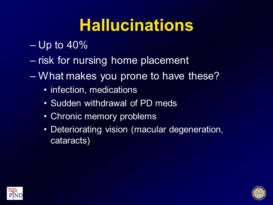 Hallucinations –Up to 40% –risk for nursing home placement –What makes you prone to have these.