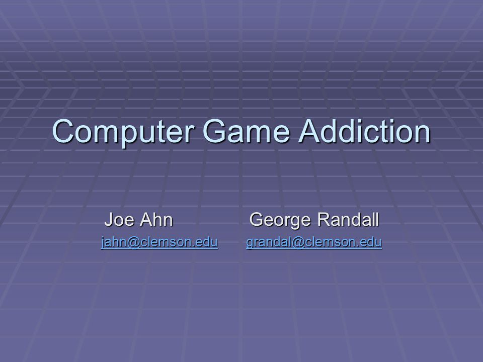 Computer Game Addiction Joe AhnGeorge Randall jahn@clemson.edugrandal@clemson.edu jahn@clemson.edugrandal@clemson.edu