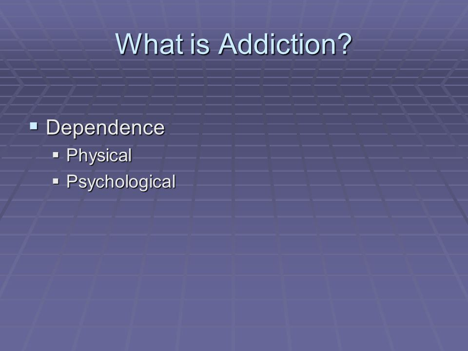 What is Addiction  Dependence  Physical  Psychological