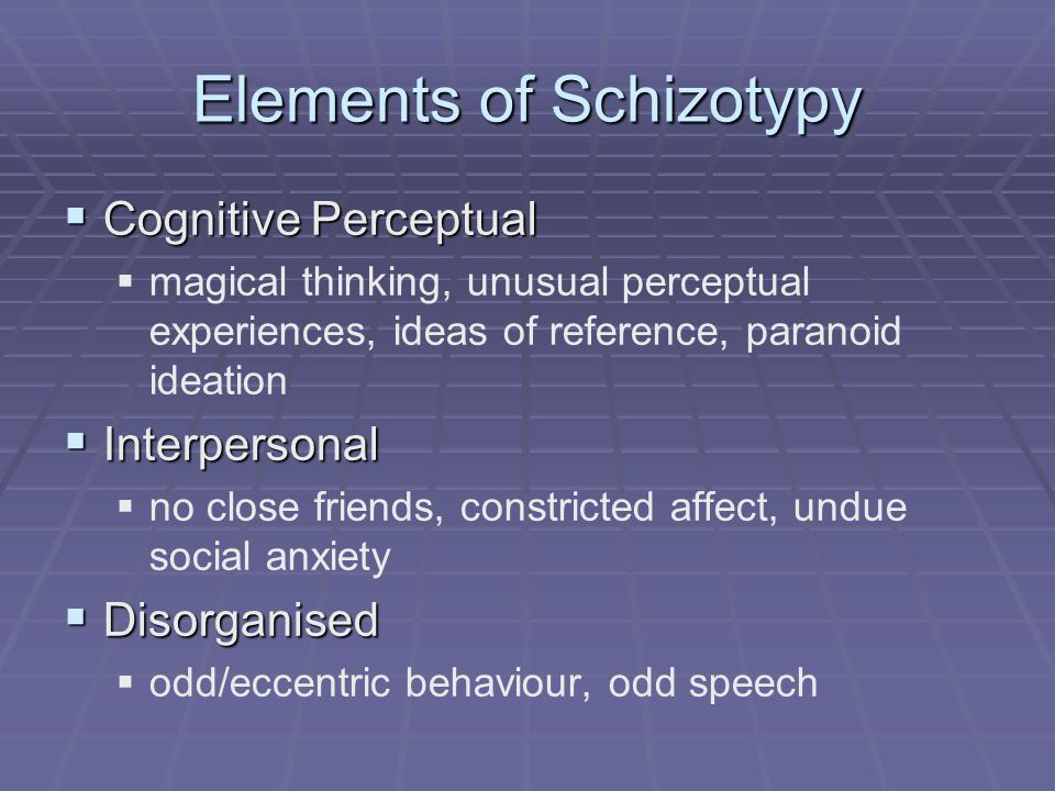 Schizotypy  DSM IV Axis II disorder  Present in 1-3% of population  Associated increased rate schizophrenia (20-40%)  Present in families of people with psychosis  Some traits analogous to psychotic symps  Assessed by SPQ (Raine)