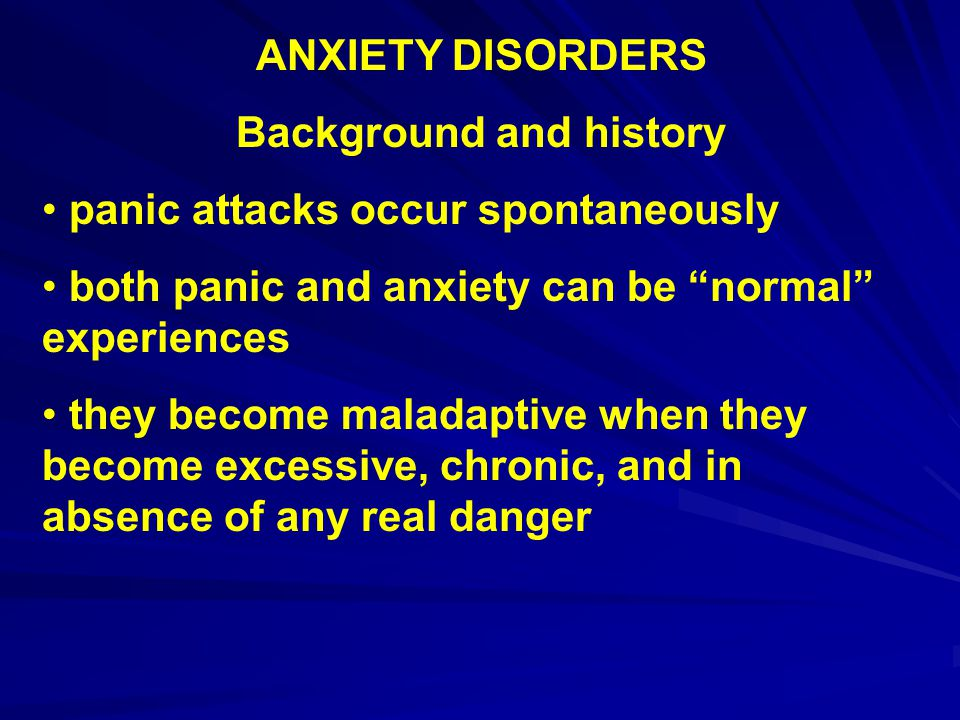 ANXIETY DISORDERS Background and history Prevalence 25% of population may be expected to have an anxiety disorder at some time in their lives Ontario Health Supplement – 1-year prevalence rates of 9% for men, 16% for women