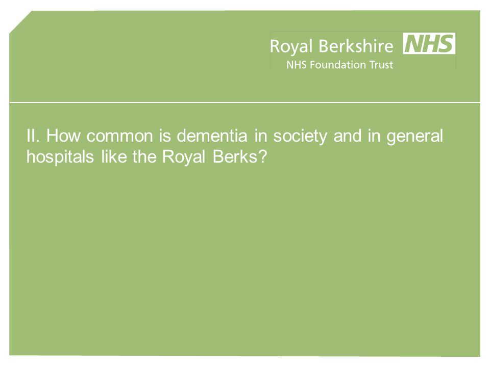II. How common is dementia in society and in general hospitals like the Royal Berks