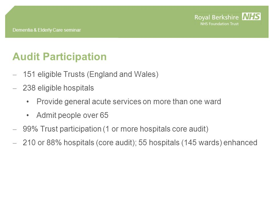 Audit Participation  151 eligible Trusts (England and Wales)  238 eligible hospitals Provide general acute services on more than one ward Admit people over 65  99% Trust participation (1 or more hospitals core audit)  210 or 88% hospitals (core audit); 55 hospitals (145 wards) enhanced